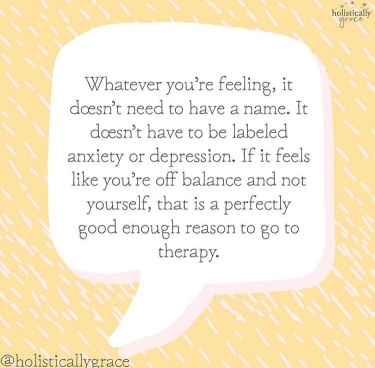Whatever you're feeling, it doesn't need to have a name. It doesn't need to be labeled anxiety or depression. If it feels like you're off balance and not yourself, that is a perfectly good enough reason to go to therapy.